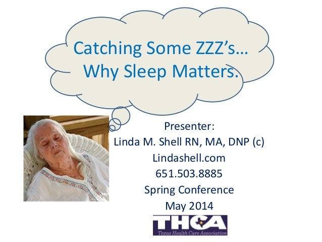 Catching Some ZZZ's… Why Sleep Matters. Presenter: Linda M. Shell RN, MA, DNP (c) Lindashell.com 651.503.8885 Spring Confe...