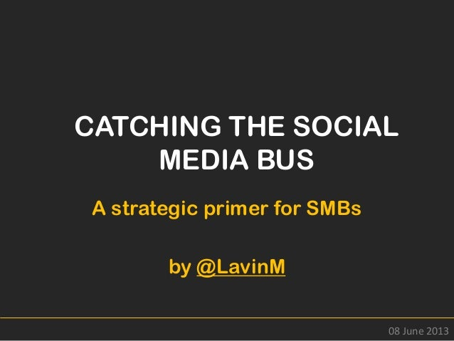 CATCHING THE SOCIALMEDIA BUSA strategic primer for SMBsby @LavinM08 June 2013
