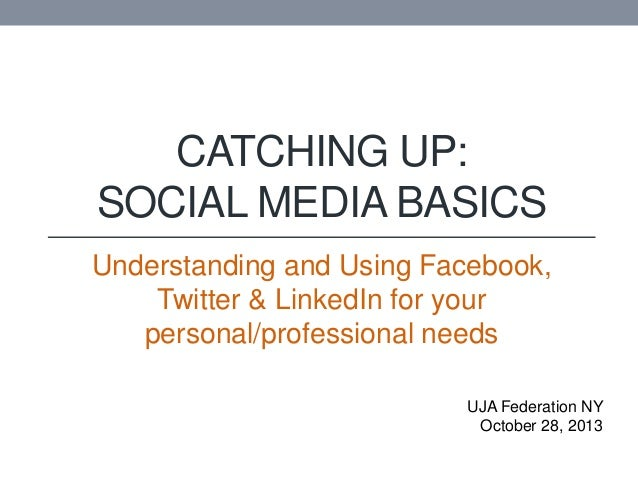 CATCHING UP: SOCIAL MEDIA BASICS Understanding and Using Facebook, Twitter & LinkedIn for your personal/professional needs...