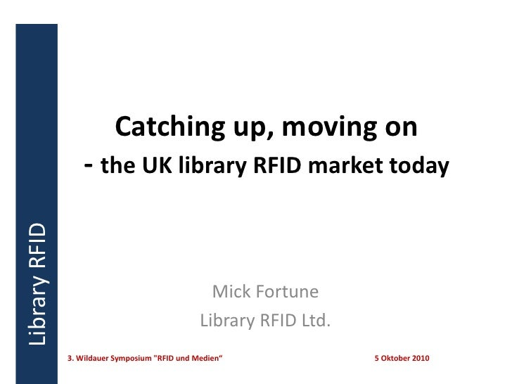Catching up, moving on - the UK library RFID market today<br />Mick Fortune<br />Library RFID Ltd.<br />3. Wildauer Sympos...