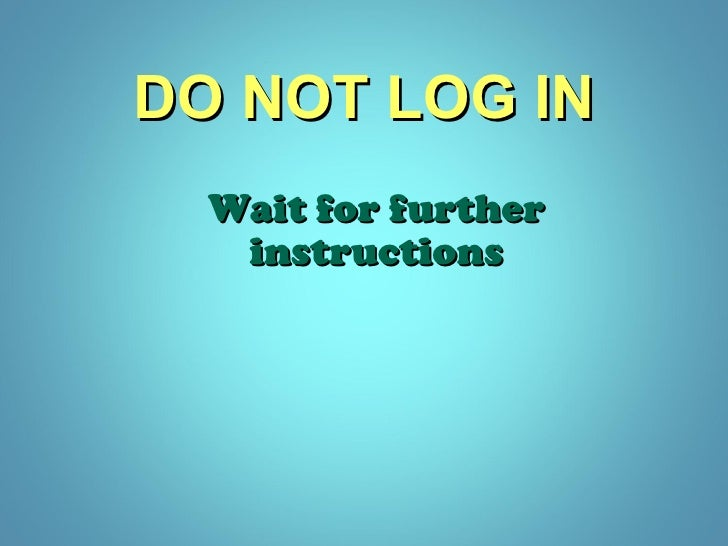 Wait for further instructions DO NOT LOG IN