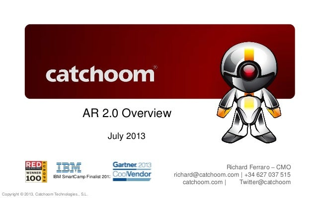 Copyright © 2013, Catchoom Technologies., S.L. catchoom.com | @catchoom AR 2.0 Overview July 2013 Richard Ferraro – CMO ri...