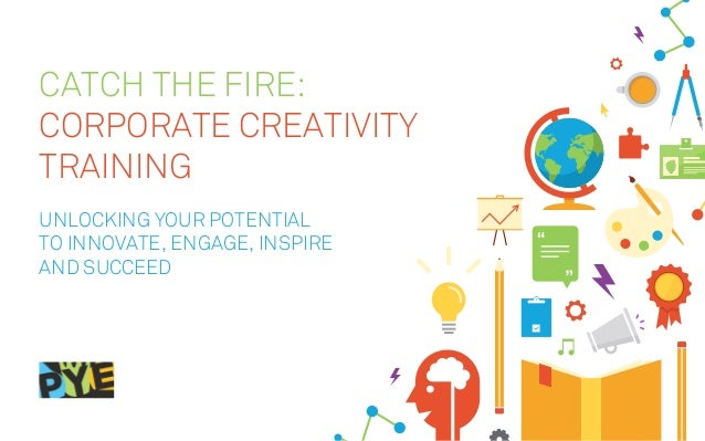 CATCH THE FIRE: CORPORATE CREATIVITY TRAINING Unlocking your potential to innovate, engage, inspire and succeed