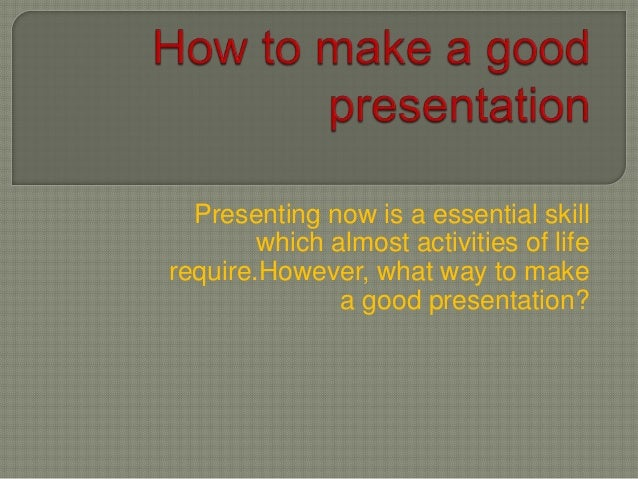 Presenting now is a essential skill which almost activities of life require.However, what way to make a good presentation?