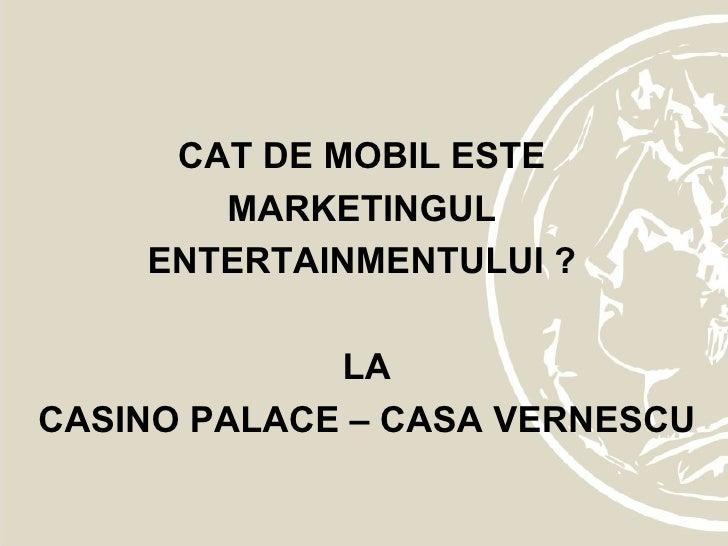 CAT DE MOBIL ESTE  MARKETINGUL  ENTERTAINMENTULUI ?  LA CASINO PALACE – CASA VERNESCU