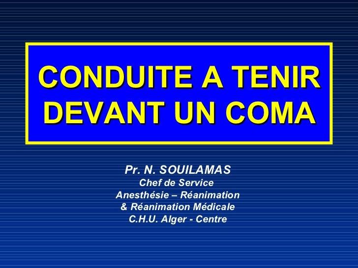 CONDUITE A TENIR DEVANT UN COMA <ul><li>Pr. N. SOUILAMAS </li></ul><ul><li>Chef de Service  </li></ul><ul><li>Anesthésie –...