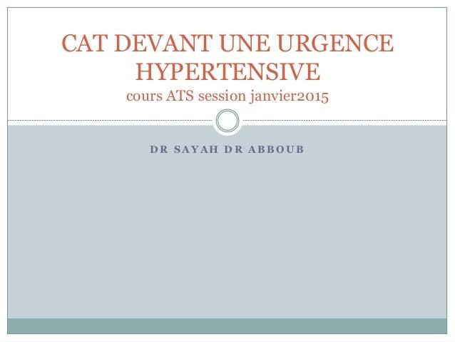 D R S A Y A H D R A B B O U B CAT DEVANT UNE URGENCE HYPERTENSIVE cours ATS session janvier2015