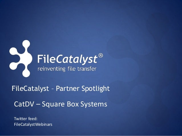 FileCatalyst – Partner Spotlight  CatDV – Square Box Systems  Twitter feed:  FileCatalystWebinars