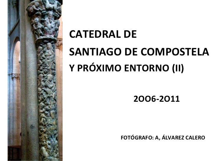 <ul><li>CATEDRAL DE </li></ul><ul><li>SANTIAGO DE COMPOSTELA </li></ul><ul><li>Y PRÓXIMO ENTORNO (II) </li></ul><ul><li>2O...