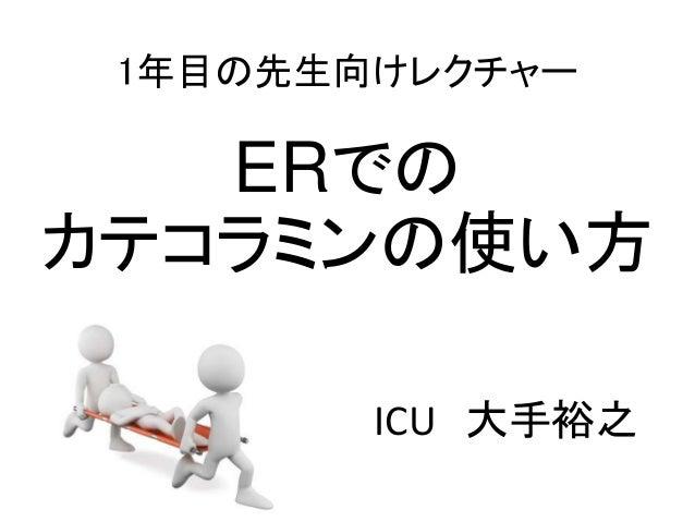 1年目の先生向けレクチャー ERでの カテコラミンの使い方 ICU 大手裕之