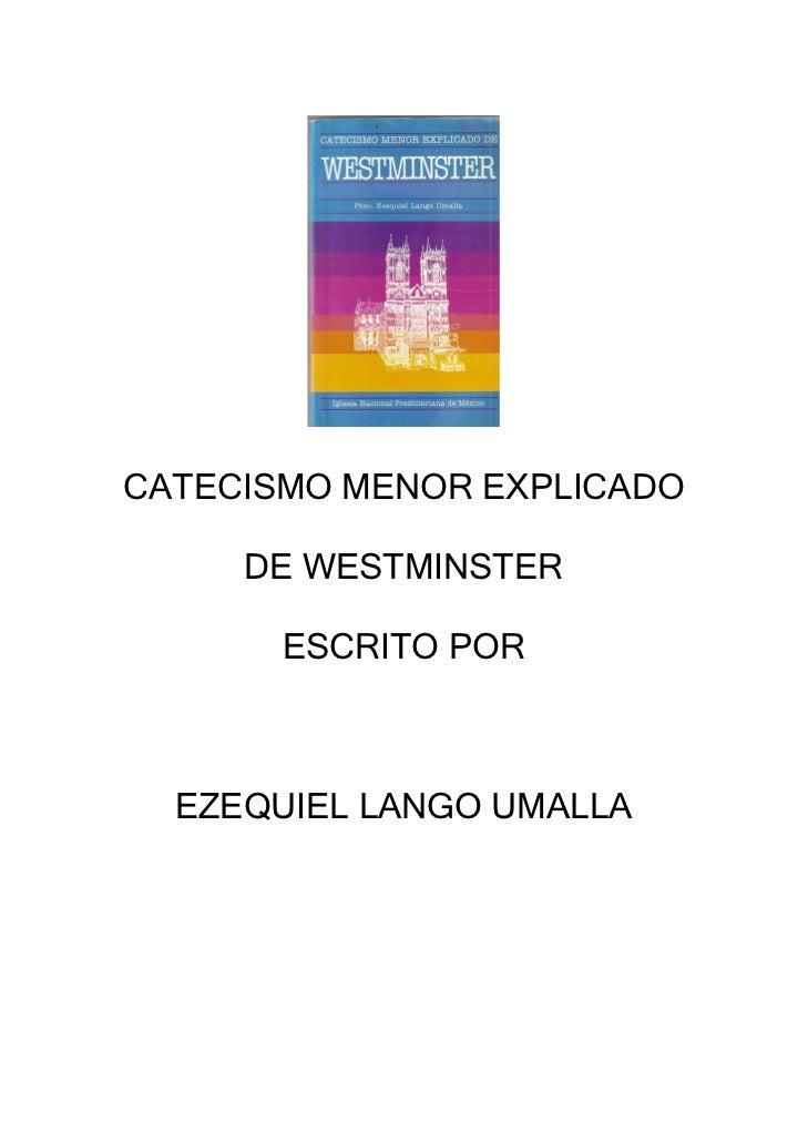 CATECISMO MENOR EXPLICADO     DE WESTMINSTER       ESCRITO POR  EZEQUIEL LANGO UMALLA