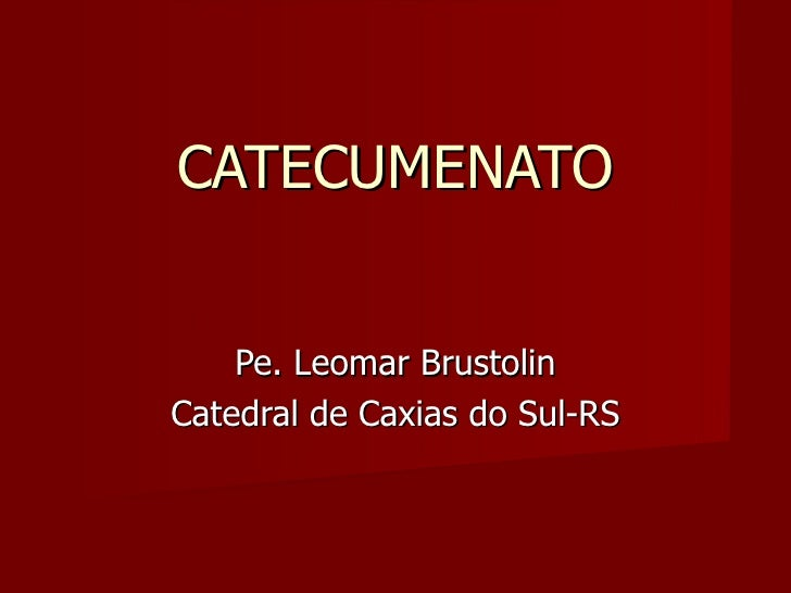 CATECUMENATO Pe. Leomar Brustolin Catedral de Caxias do Sul-RS