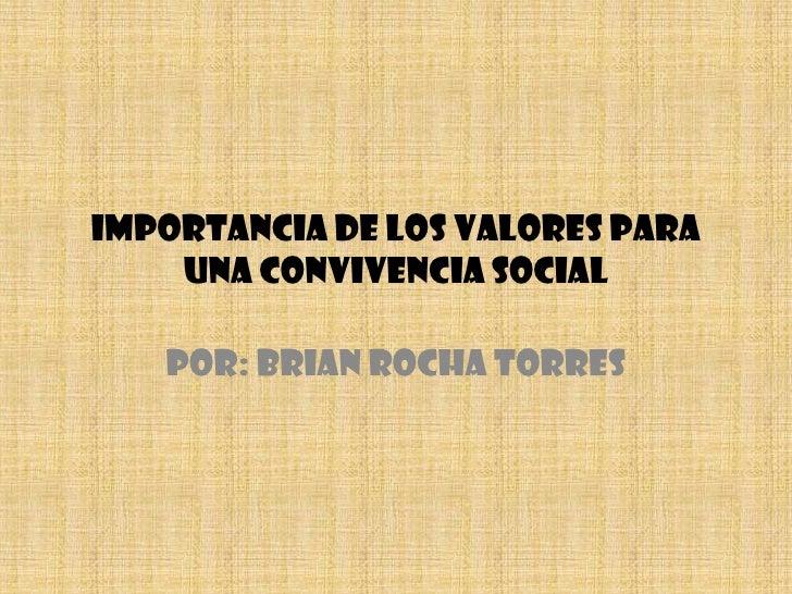 IMPORTANCIA DE LOS VALORES PARA UNA CONVIVENCIA SOCIAL<br />POR: BRIAN ROCHA TORRES<br />