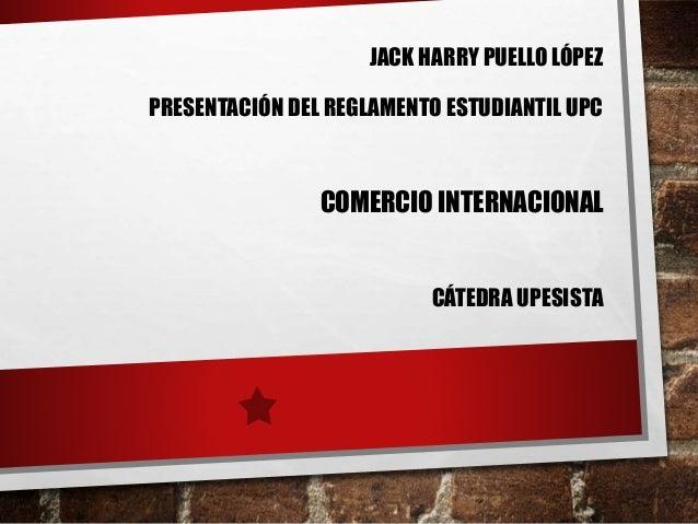 JACK HARRY PUELLO LÓPEZ  PRESENTACIÓN DEL REGLAMENTO ESTUDIANTIL UPC  COMERCIO INTERNACIONAL  CÁTEDRA UPESISTA