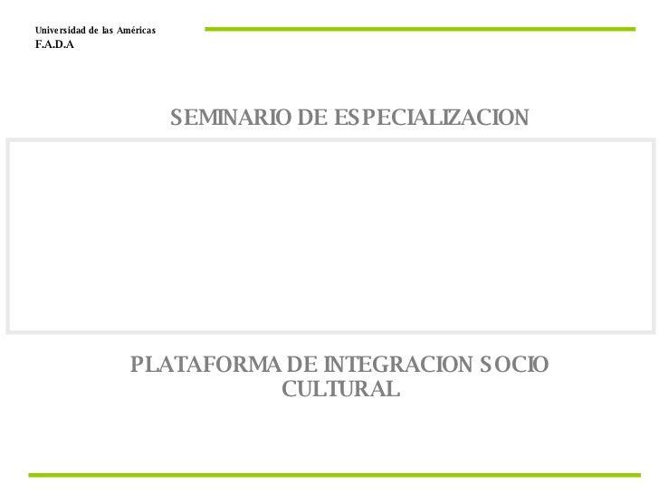 PLATAFORMA DE INTEGRACION SOCIO CULTURAL Universidad de las Américas  F.A.D.A  SEMINARIO DE ESPECIALIZACION