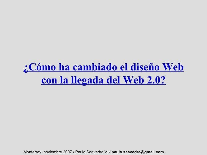 ¿Cómo ha cambiado el diseño Web    con la llegada del Web 2.0?     Monterrey, noviembre 2007 / Paulo Saavedra V. / paulo.s...