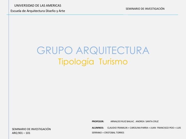 GRUPO ARQUITECTURA Tipología  Turismo UNIVERSIDAD DE LAS AMERICAS Escuela de Arquitectura Diseño y Arte PROFESOR:  ARNALDO...