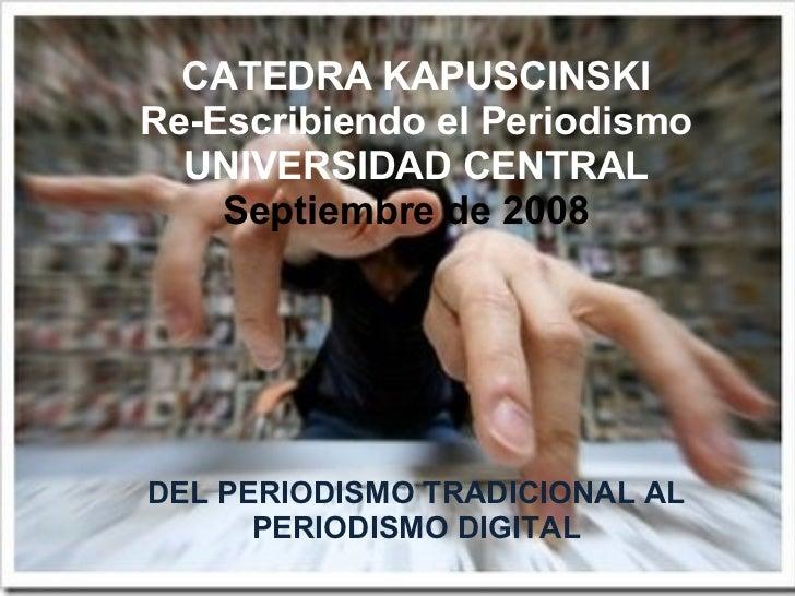 DEL PERIODISMO TRADICIONAL AL PERIODISMO DIGITAL CATEDRA KAPUSCINSKI Re-Escribiendo el Periodismo UNIVERSIDAD CENTRAL Sept...