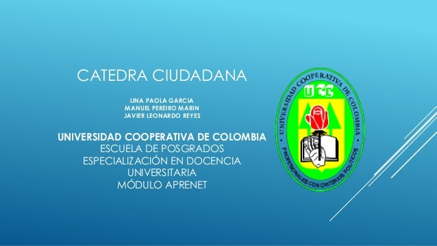 CATEDRA CIUDADANA LINA PAOLA GARCIA MANUEL PEREIRO MARIN JAVIER LEONARDO REYES UNIVERSIDAD COOPERATIVA DE COLOMBIA ESCUELA...