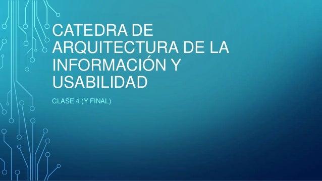 CATEDRA DEARQUITECTURA DE LAINFORMACIÓN YUSABILIDADCLASE 4 (Y FINAL)