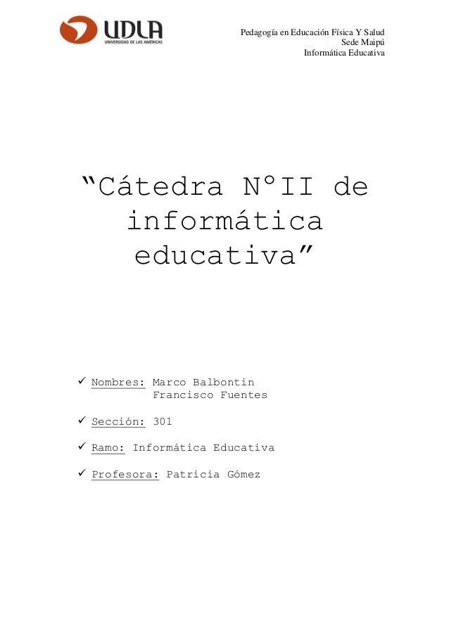 """Pedagogía en Educación Física Y SaludSede MaipúInformática Educativa""""Cátedra NºII deinformáticaeducativa"""" Nombres: Marco ..."""