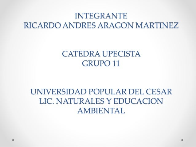 INTEGRANTE  RICARDO ANDRES ARAGON MARTINEZ  CATEDRA UPECISTA  GRUPO 11  UNIVERSIDAD POPULAR DEL CESAR  LIC. NATURALES Y ED...