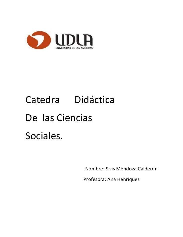 Catedra     DidácticaDe las CienciasSociales.              Nombre: Sisis Mendoza Calderón              Profesora: Ana Henr...