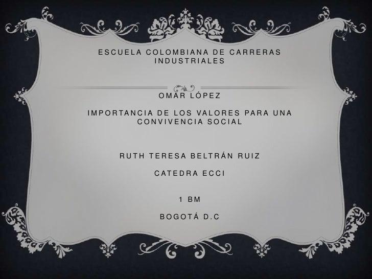 ESCUELA COLOMBIANA DE CARRERAS           INDUSTRIALES                   OMAR LÓPEZI M P O R TA N C I A D E L O S VA L O R ...