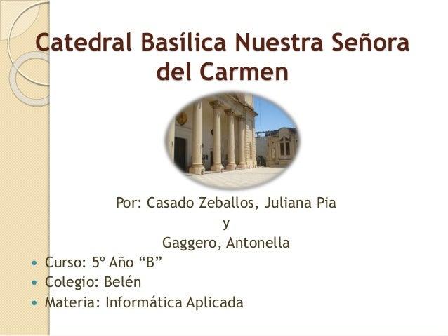 """Catedral Basílica Nuestra Señora del Carmen Por: Casado Zeballos, Juliana Pia y Gaggero, Antonella  Curso: 5º Año """"B""""  C..."""