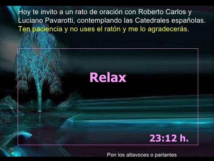 Relax 23:11  h.  Hoy te invito a un rato de oración con Roberto Carlos y Luciano Pavarotti, contemplando las Catedrales es...