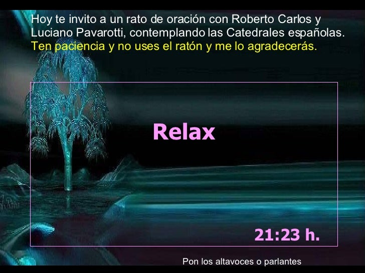 Relax 05:05  h.  Hoy te invito a un rato de oración con Roberto Carlos y Luciano Pavarotti, contemplando las Catedrales es...