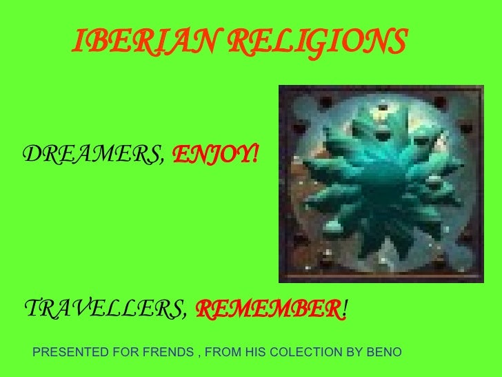 PRESENTED FOR FRENDS , FROM HIS COLECTION BY BENO DREAMERS,  ENJOY! TRAVELLERS,  REMEMBER ! IBERIAN RELIGIONS