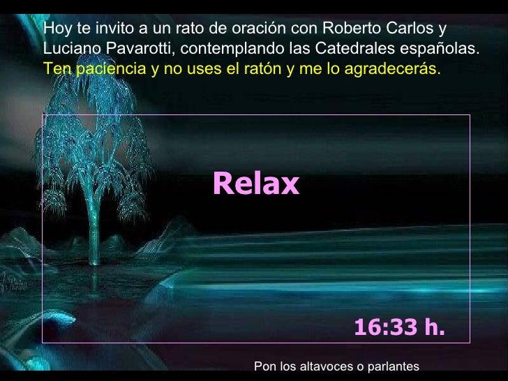 Relax 10:38  h.  Hoy te invito a un rato de oración con Roberto Carlos y Luciano Pavarotti, contemplando las Catedrales es...