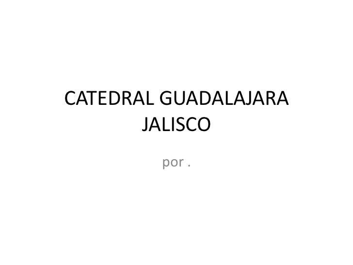 CATEDRAL GUADALAJARA       JALISCO        por .