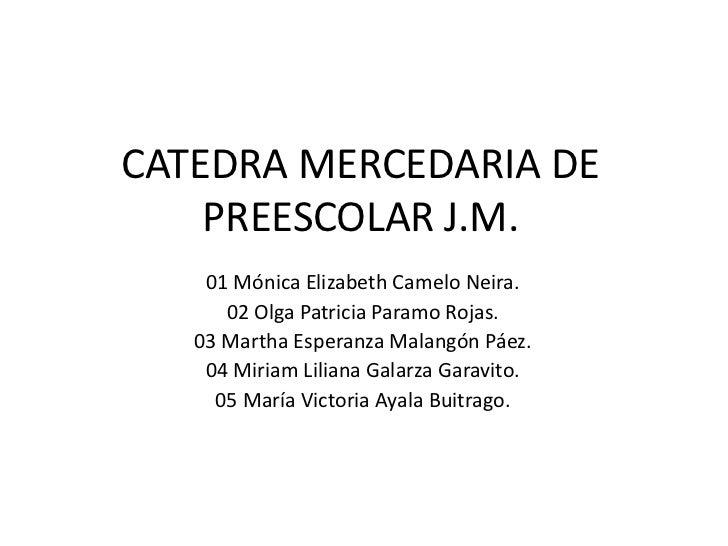 CATEDRA MERCEDARIA DE    PREESCOLAR J.M.    01 Mónica Elizabeth Camelo Neira.      02 Olga Patricia Paramo Rojas.   03 Mar...