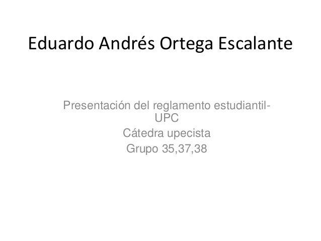 Eduardo Andrés Ortega Escalante  Presentación del reglamento estudiantil-  UPC  Cátedra upecista  Grupo 35,37,38