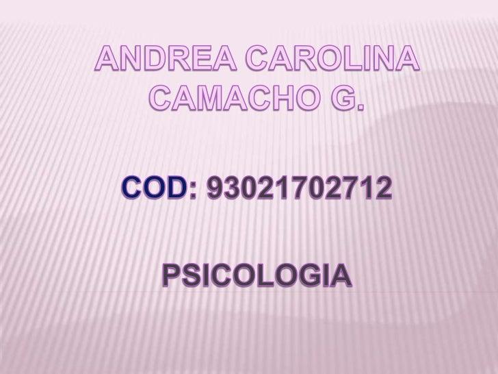 ANDREA CAROLINA CAMACHO G.<br />COD: 93021702712<br />PSICOLOGIA<br />