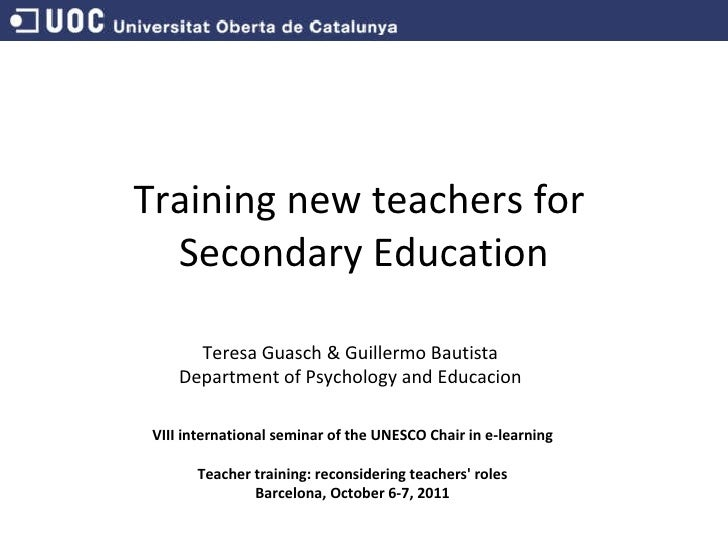 Training new teachers for  Secondary Education Teresa Guasch & Guillermo Bautista Department of Psychology and Educacion V...