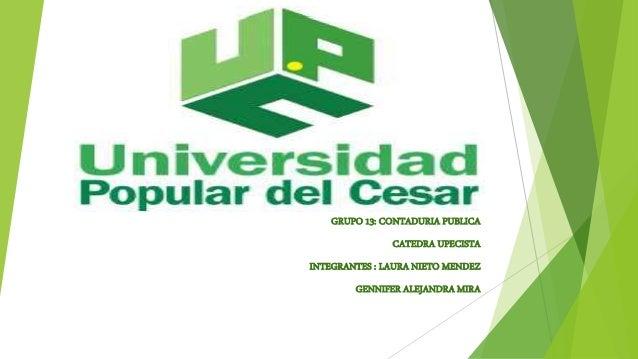 GRUPO 13: CONTADURIA PUBLICA CATEDRA UPECISTA INTEGRANTES : LAURA NIETO MENDEZ GENNIFER ALEJANDRA MIRA