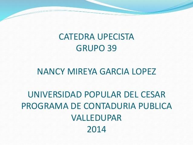 CATEDRA UPECISTA  GRUPO 39  NANCY MIREYA GARCIA LOPEZ  UNIVERSIDAD POPULAR DEL CESAR  PROGRAMA DE CONTADURIA PUBLICA  VALL...