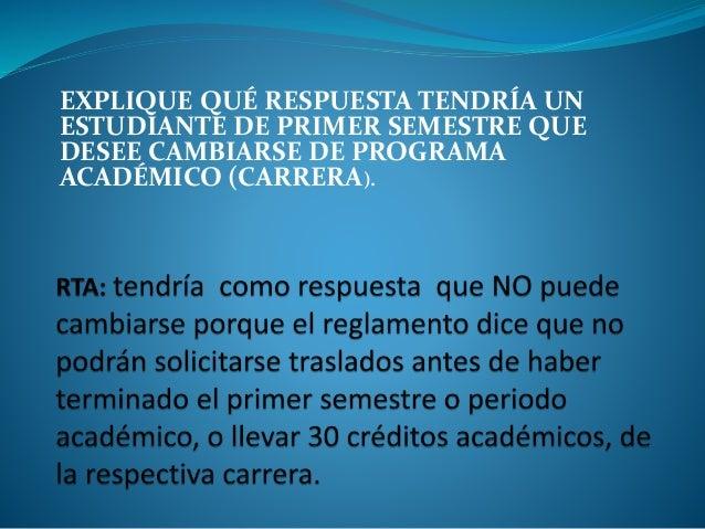 EXPLIQUE QUÉ RESPUESTA TENDRÍA UN  ESTUDIANTE DE PRIMER SEMESTRE QUE  DESEE CAMBIARSE DE PROGRAMA  ACADÉMICO (CARRERA).