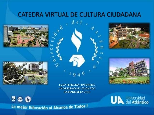 CATEDRA VIRTUAL DE CULTURA CIUDADANA LUISA FERNANDA PATERNINA UNIVERSIDAD DEL ATLANTICO BARRANQUILLA-2016