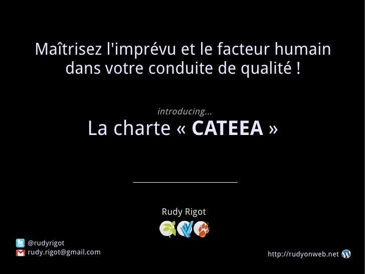 Maîtrisez l'imprévu et le facteur humain dans votre conduite de qualité ! introducing... La charte « CATEEA » Rudy Rigot...