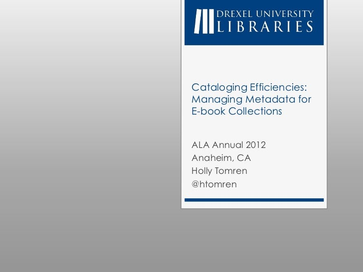 Cataloging Efficiencies:Managing Metadata forE-book CollectionsALA Annual 2012Anaheim, CAHolly Tomren@htomren