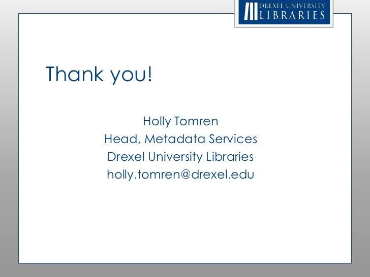 Thank you!            Holly Tomren     Head, Metadata Services     Drexel University Libraries     holly.tomren@drexel.edu