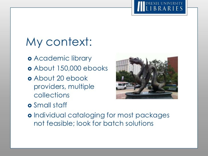 My context: Academic    library About 150,000 ebooks About 20 ebook  providers, multiple  collections Small staff Ind...
