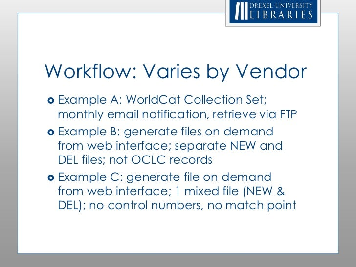 Workflow: Varies by Vendor Example    A: WorldCat Collection Set;  monthly email notification, retrieve via FTP Example ...