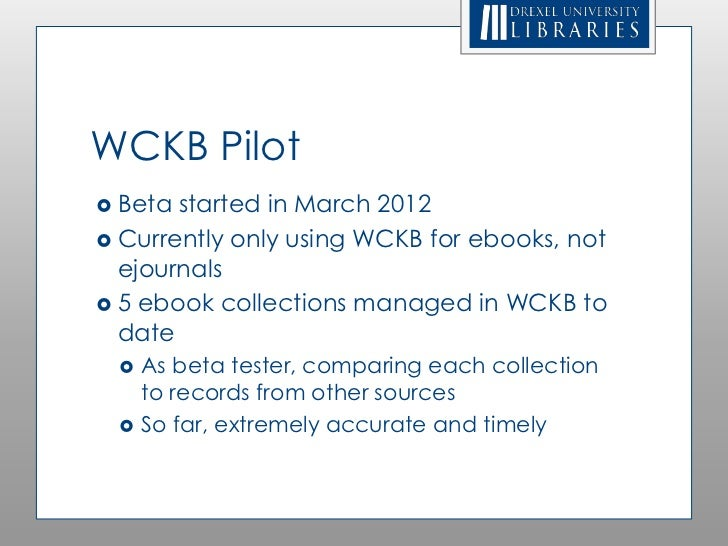 WCKB Pilot Beta started in March 2012 Currently only using WCKB for ebooks, not  ejournals 5 ebook collections managed ...