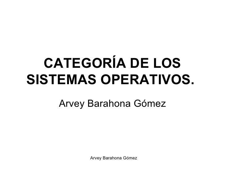CATEGORÍA DE LOS SISTEMAS OPERATIVOS.   Arvey Barahona Gómez