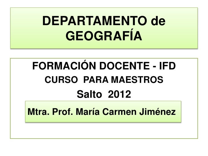 DEPARTAMENTO de      GEOGRAFÍAFORMACIÓN DOCENTE - IFD   CURSO PARA MAESTROS          Salto 2012                     Marzo ...